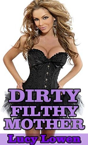 Dirty Filthy Mother Lucy Lowen