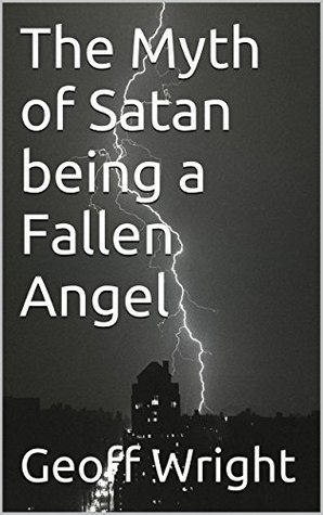 The Myth of Satan being a Fallen Angel  by  Geoff Wright