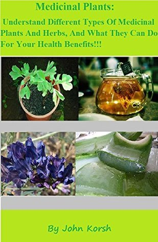 Medicinal Plants: Understand Different Types Of Medicinal Plants And Herbs, And What They Can Do For Your Health Benefits!!! John Korsh