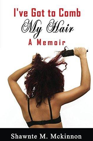 Ive Got to Comb My Hair: A Memoir Shawnte Mckinnon