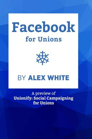 Facebook for Unions: Sneak Preview from Unionify: Social Campaigning for Unions  by  Alex White