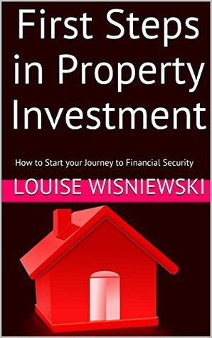First Steps in Property Investment: How to Start your Journey to Financial Security  by  Louise Wisniewski