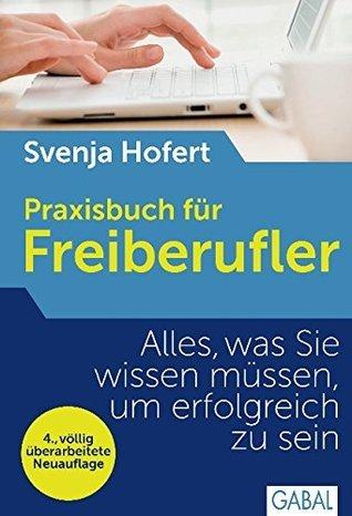 Praxisbuch für Freiberufler: Alles, was Sie wissen müssen, um erfolgreich zu sein Svenja Hofert