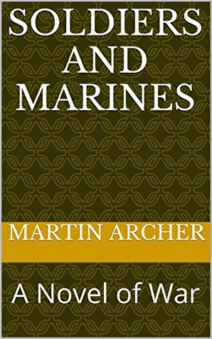 SOLDIERS AND MARINES: A Novel of War (SOLDIERS and MARINES Book 1)  by  Martin Archer