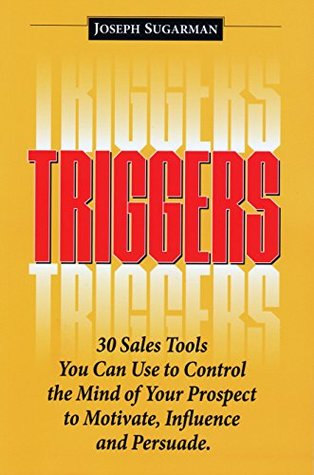 Triggers: 30 Sales Tools You Can Use to Control the Mind of Your Prospect to Motivate, Influence, and Persuade. Joseph Sugarman