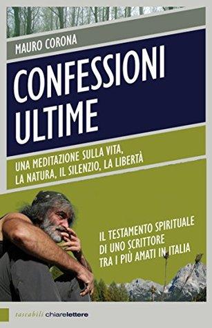 Confessioni ultime (Nuova Edizione): Una meditazione sulla vita, la natura, il silenzio, la libertà  by  Mauro Corona