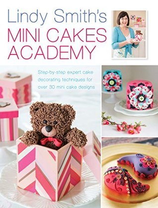 Lindy Smiths Mini Cakes Academy: Step-by-step expert cake decorating techniques for 30 mini cake designs  by  Lindy Smith