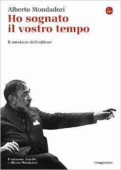 Ho sognato il vostro tempo : il mestiere delleditore. Alberto Mondadori