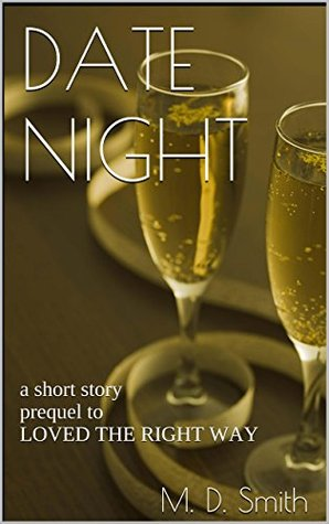 DATE NIGHT: a short story prequel to LOVED THE RIGHT WAY M.D. Smith