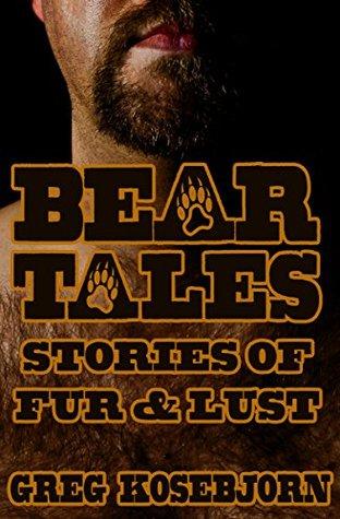 Bear Tales: Stories of Fur & Lust  by  Greg Kosebjorn