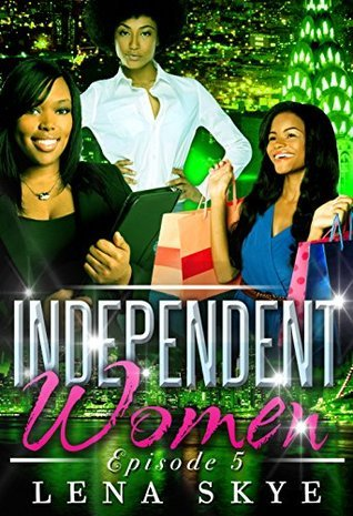 The Independent Women - Episode 5  by  Lena Skye
