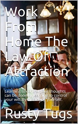 Work From Home The Law Of Attraction: Learning to control your thoughts can be done learning to control your will. By mastering yourself. by Rusty Tugs