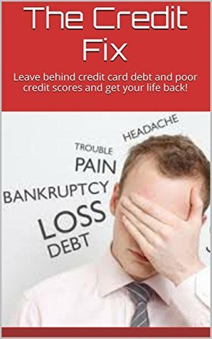 The Credit Fix: Leave behind credit card debt and poor credit scores and get your life back! Michele Gilbert
