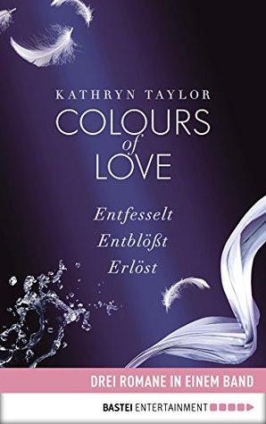Colours of Love: Drei Romane in einem Band: Entfesselt / Entblößt / Erlöst  by  Kathryn Taylor