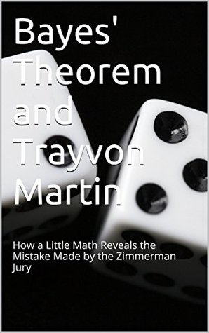 Bayes Theorem and Trayvon Martin: How a Little Math Reveals the Mistake Made  by  the Zimmerman Jury by Mark Clark