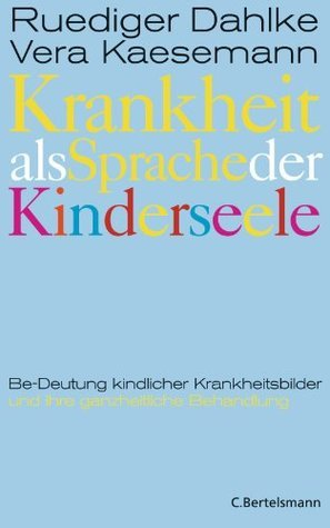 Krankheit als Sprache der Kinderseele: Be-Deutung kindlicher Krankheitsbilder und ihre ganzheitliche Behandlung Rüdiger Dahlke