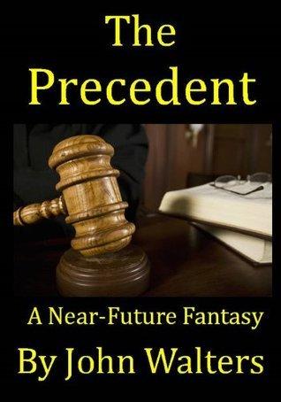 The Precedent: A Near-Future Fantasy  by  John Walters