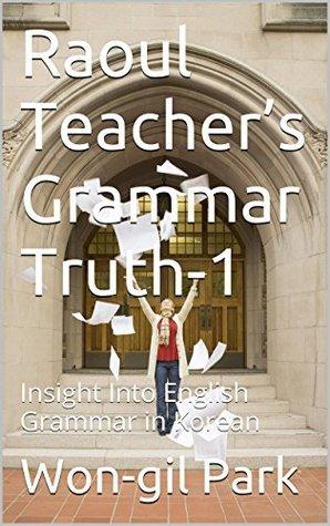 Raoul Teachers Grammar Truth-1: Insight Into English Grammar in Korean Won-gil Park