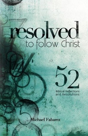 Resolved to Follow Christ: 52 Biblical Reflections and Resolutions  by  Mike Fabarez