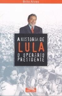 A Historia de Lula, O Operario Presidente  by  Brito Alves