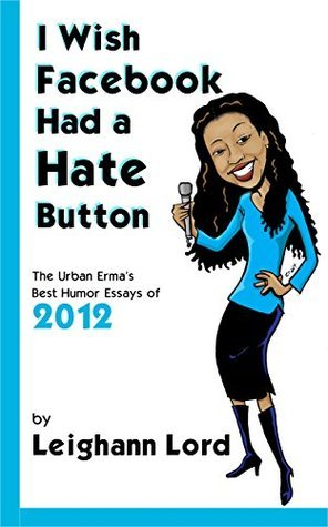 I Wish Facebook Had a Hate Button: The Urban Ermas Best Humor Essays of 2012  by  Leighann Lord