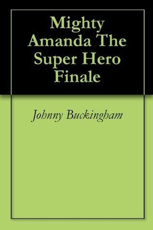 Mighty Amanda The Super Hero Finale  by  Johnny Buckingham