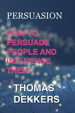 PERSUASION: How To Persuade People And Influence Them  by  Thomas Dekkers