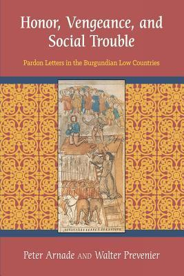 Honor, Vengeance, and Social Trouble: Pardon Letters in the Burgundian Low Countries  by  Peter J Arnade