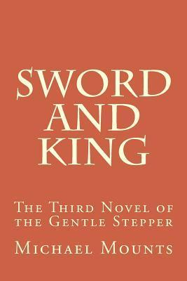 Sword and King: The Third Novel of the Gentle Stepper  by  Michael Mounts