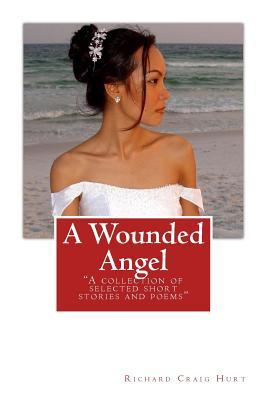 A Wounded Angel: A Collection of Selected Short Stories and Poems Richard Craig Hurt