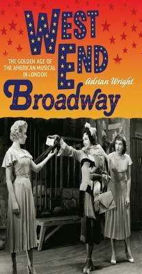 West End Broadway: The Golden Age of the American Musical in London: The Golden Age of the American Musical in London Adrian Wright