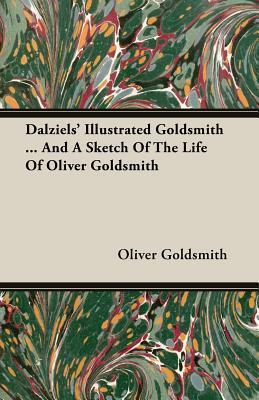 Dalziels Illustrated Goldsmith ... and a Sketch of the Life of Oliver Goldsmith Oliver Goldsmith