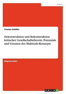 Dekonstruktion Und Rekonstruktion Kritischer Gesellschaftstheorie. Potenziale Und Grenzen Des Multitude-Konzepts Yvonne Schafer