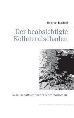 Der beabsichtigte Kollateralschaden: Gesellschaftskritischer Kriminalroman Heinrich Bischoff
