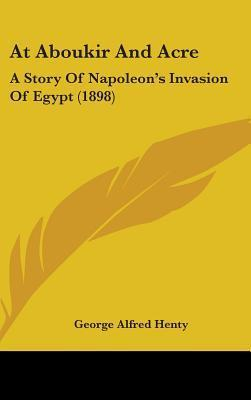 At Aboukir And Acre: A Story Of Napoleons Invasion Of Egypt (1898) G.A. Henty