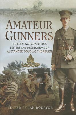 Amateur Gunners: The Adventures and Letters of a Soldier in France, Salonika and Palestine  by  Ian Ronayne