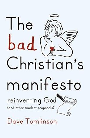 The Bad Christians Manifesto: Reinventing God  by  Dave Tomlinson