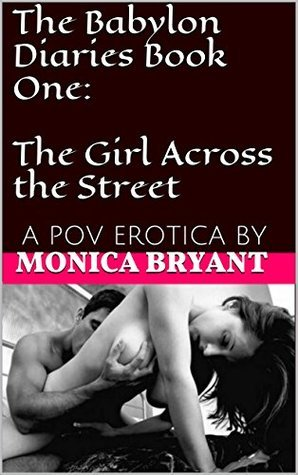 The Babylon Diaries Book One: The Girl Across the Street: A POV EROTICA BY  by  Monica Bryant