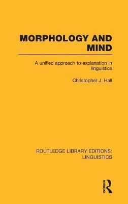 Morphology and Mind (Rle Linguistics C: Applied Linguistics): A Unified Approach to Explanation in Linguistics  by  Christopher J. Hall