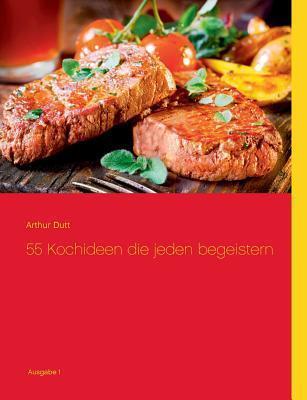 55 Kochideen  die jeden begeistern  by  Arthur Dutt