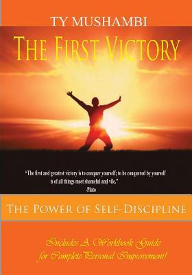 The First Victory :The Power of Self-Discipline  by  T.Y. Mushambi