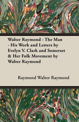 Walter Raymond - The Man - His Work and Letters  by  Evelyn V. Clark and Somerset & Her Folk Movement by Walter Raymond by Raymond Walter Raymond