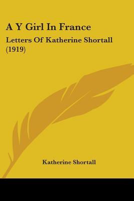 A Y Girl in France: Letters of Katherine Shortall (1919)  by  Katherine Shortall