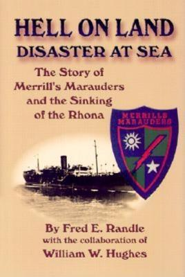Hell on Land Disaster at Sea: The Story of Merrills Marauders and the Sinking of the Rhona  by  Fred E. Randle