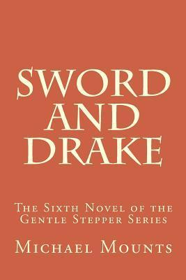 Sword and Drake: The Sixth Novel of the Gentle Stepper Series  by  Michael W. Mounts