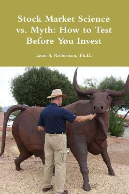 Stock Market Science vs. Myth: How to Test Before You Invest Leon S. Robertson