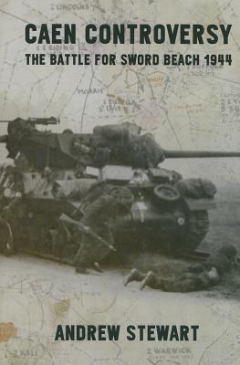 Caen Controversy: The Battle for Sword Beach 1944 Andrew Stewart