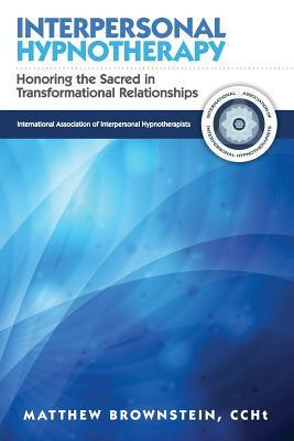 Interpersonal Hypnotherapy: Honoring the Sacred in Transformational Relationships  by  Matthew Brownstein