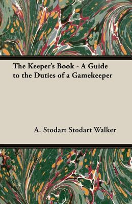The Keepers Book - A Guide to the Duties of a Gamekeeper A. Stodart Walker