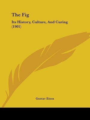 The Fig: Its History, Culture, And Curing (1901) Gustav Eisen